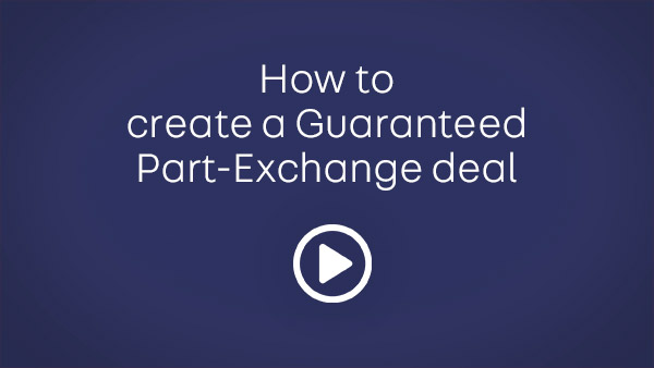 How to             create a Guaranteed             Part-Exchange deal